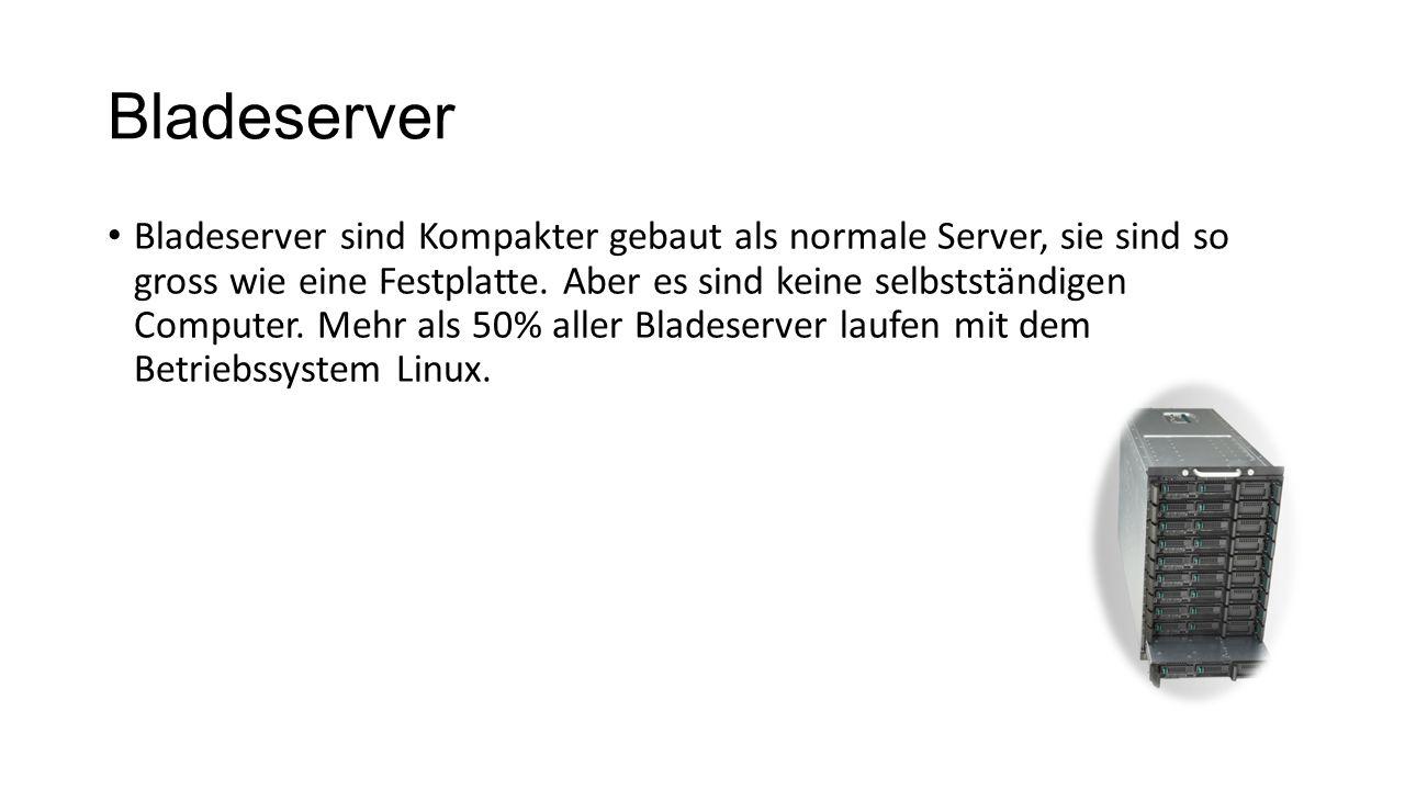 Bladeserver Bladeserver sind Kompakter gebaut als normale Server, sie sind so gross wie eine Festplatte. Aber es sind keine selbstständigen Computer.