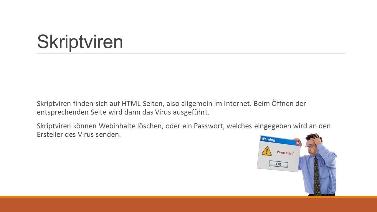 Skriptviren Skriptviren finden sich auf HTML-Seiten, also allgemein im Internet. Beim Öffnen der entsprechenden Seite wird dann das Virus ausgeführt.