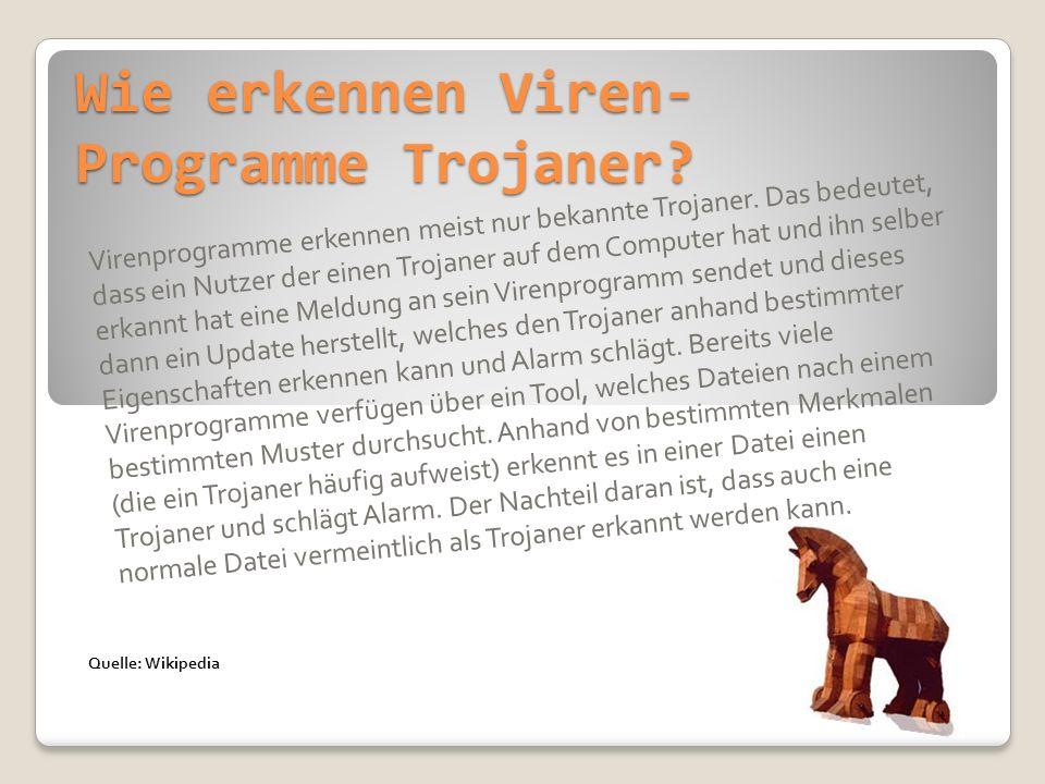 Wie erkennen Viren- Programme Trojaner? Virenprogramme erkennen meist nur bekannte Trojaner. Das bedeutet, dass ein Nutzer der einen Trojaner auf dem