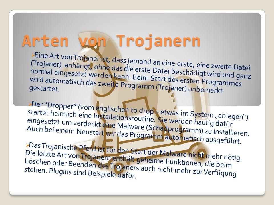 Arten von Trojanern Eine Art von Trojaner ist, dass jemand an eine erste, eine zweite Datei (Trojaner) anhängt, ohne das die erste Datei beschädigt wi