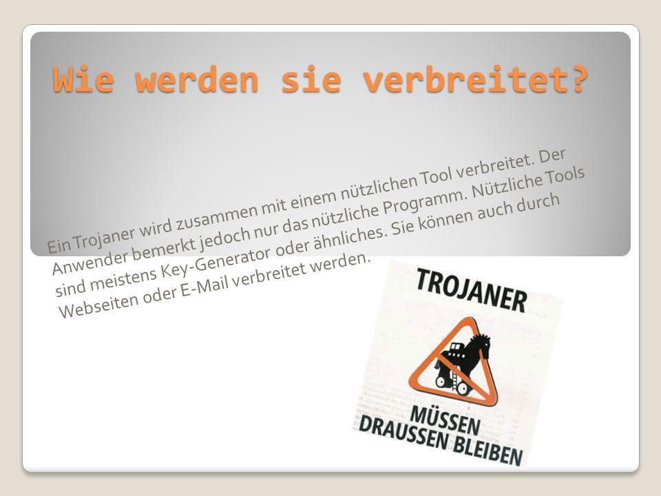 Wie werden sie verbreitet? Ein Trojaner wird zusammen mit einem nützlichen Tool verbreitet. Der Anwender bemerkt jedoch nur das nützliche Programm. Nü