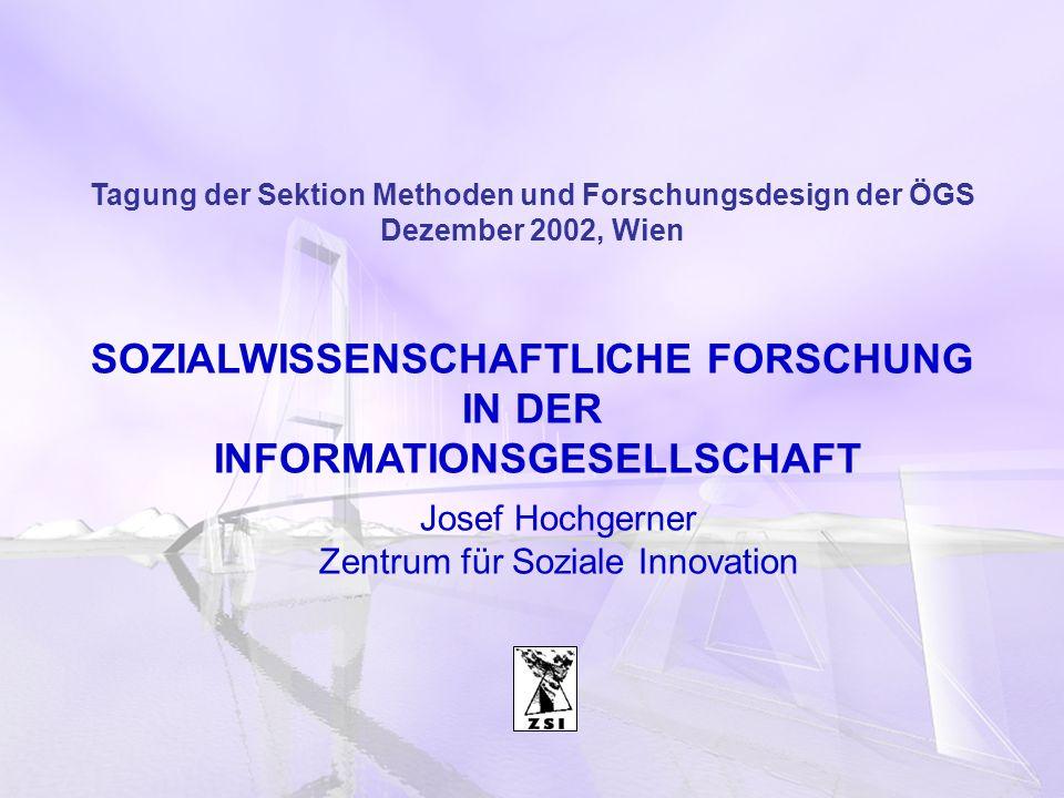 Tagung der Sektion Methoden und Forschungsdesign der ÖGS Dezember 2002, Wien SOZIALWISSENSCHAFTLICHE FORSCHUNG IN DER INFORMATIONSGESELLSCHAFT Josef Hochgerner Zentrum für Soziale Innovation