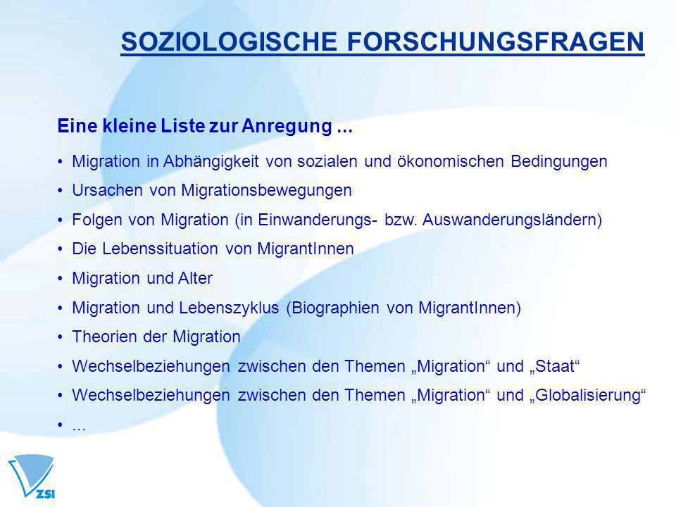 SOZIOLOGISCHE FORSCHUNGSFRAGEN Eine kleine Liste zur Anregung... Migration in Abhängigkeit von sozialen und ökonomischen Bedingungen Ursachen von Migr