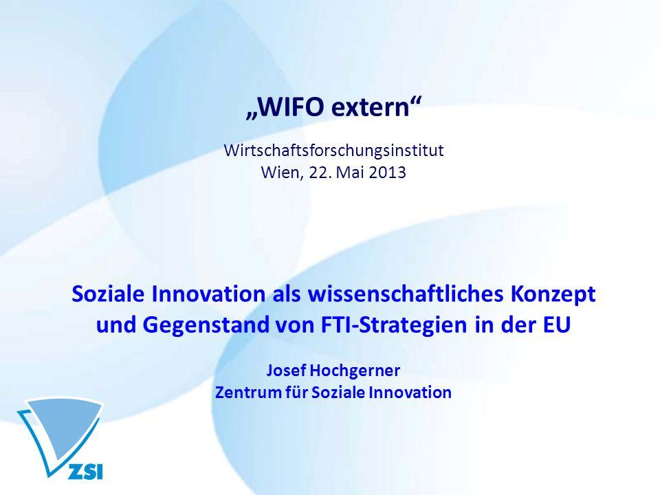 WIFO extern Wirtschaftsforschungsinstitut Wien, 22. Mai 2013 Soziale Innovation als wissenschaftliches Konzept und Gegenstand von FTI-Strategien in de