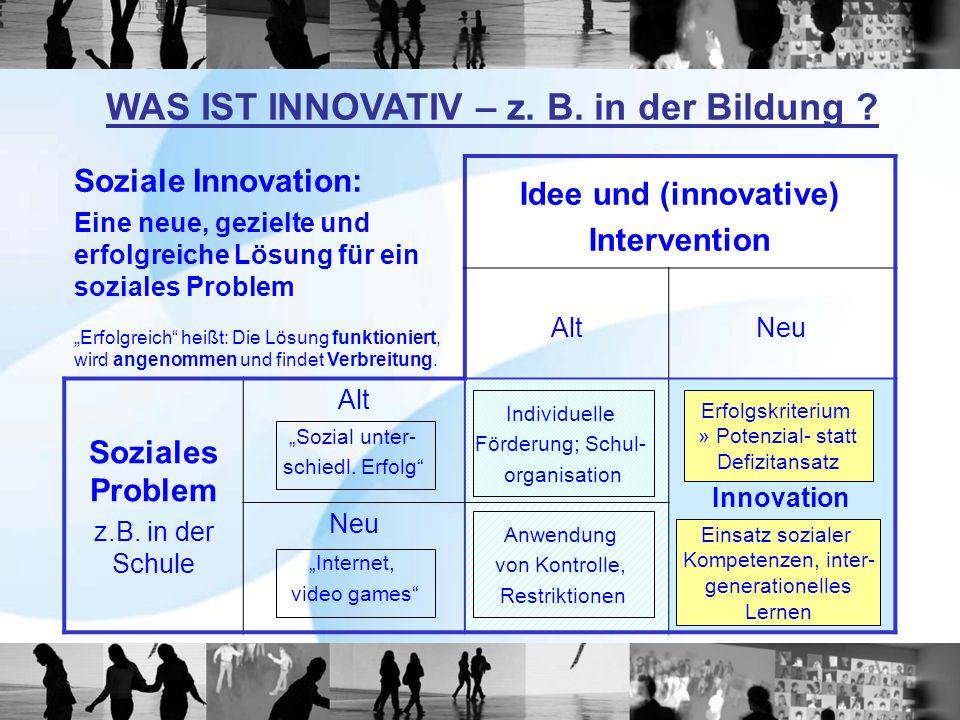 WAS IST INNOVATIV – z. B. in der Bildung ? Soziale Innovation: Eine neue, gezielte und erfolgreiche Lösung für ein soziales Problem Erfolgreich heißt: