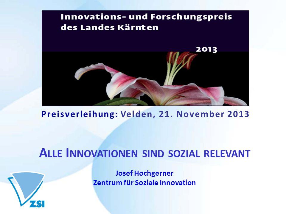 Preisverleihung: Velden, 21. November 2013 A LLE I NNOVATIONEN SIND SOZIAL RELEVANT Josef Hochgerner Zentrum für Soziale Innovation