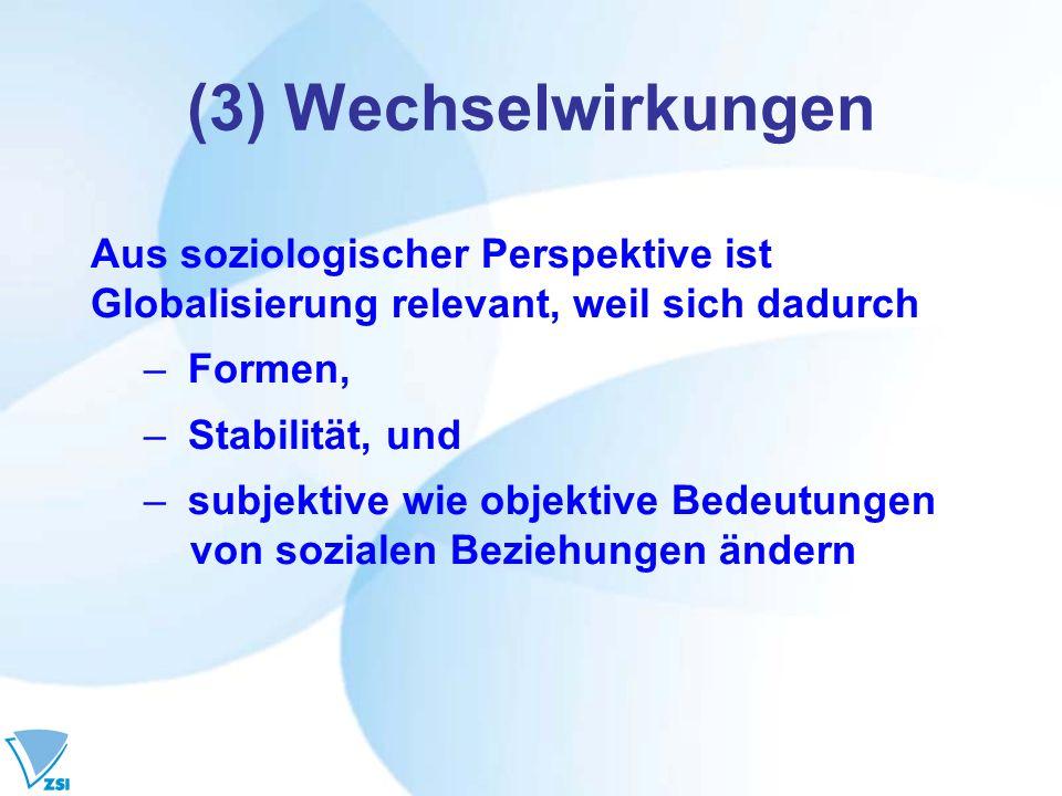 (3) Wechselwirkungen Aus soziologischer Perspektive ist Globalisierung relevant, weil sich dadurch – Formen, – Stabilität, und – subjektive wie objekt