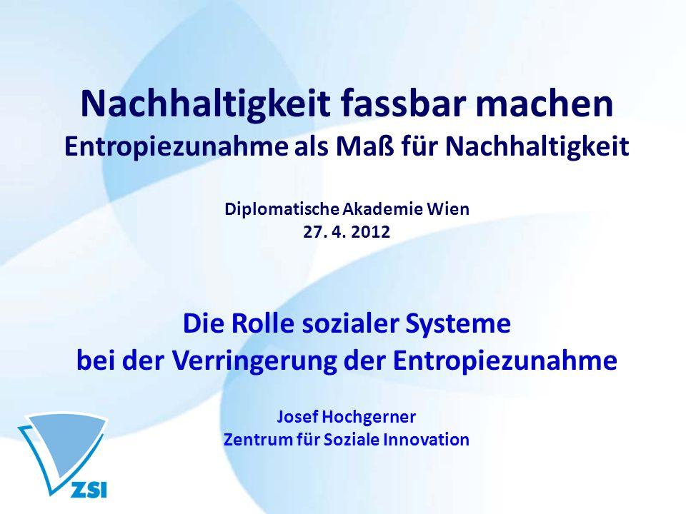 Nachhaltigkeit fassbar machen Entropiezunahme als Maß für Nachhaltigkeit Diplomatische Akademie Wien 27. 4. 2012 Die Rolle sozialer Systeme bei der Ve