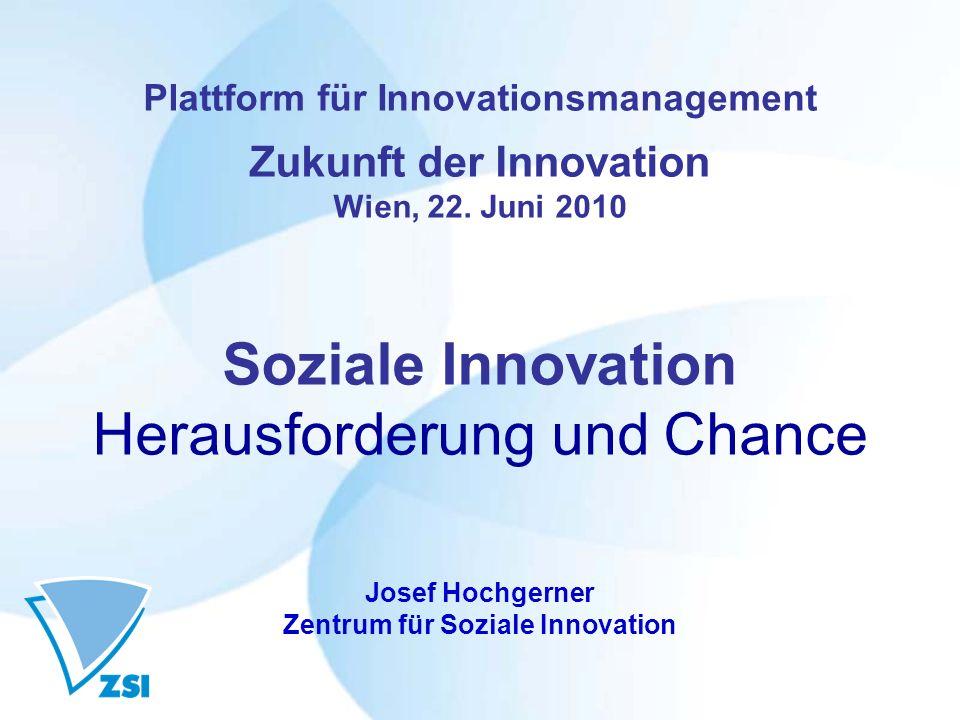 Plattform für Innovationsmanagement Zukunft der Innovation Wien, 22. Juni 2010 Soziale Innovation Herausforderung und Chance Josef Hochgerner Zentrum