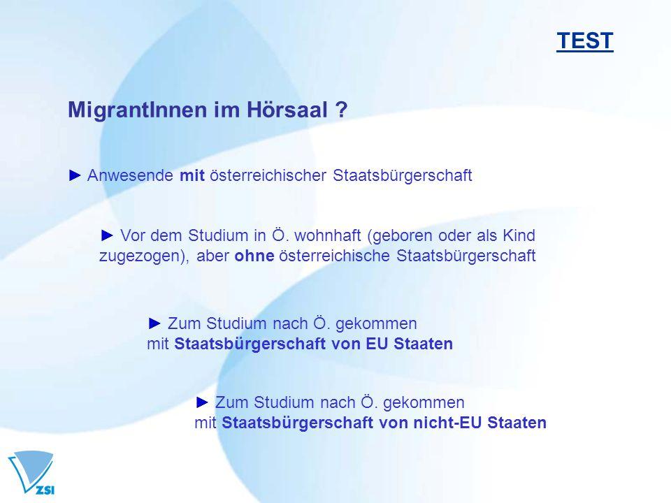 MigrantInnen im Hörsaal ? TEST Anwesende mit österreichischer Staatsbürgerschaft Zum Studium nach Ö. gekommen mit Staatsbürgerschaft von EU Staaten Zu