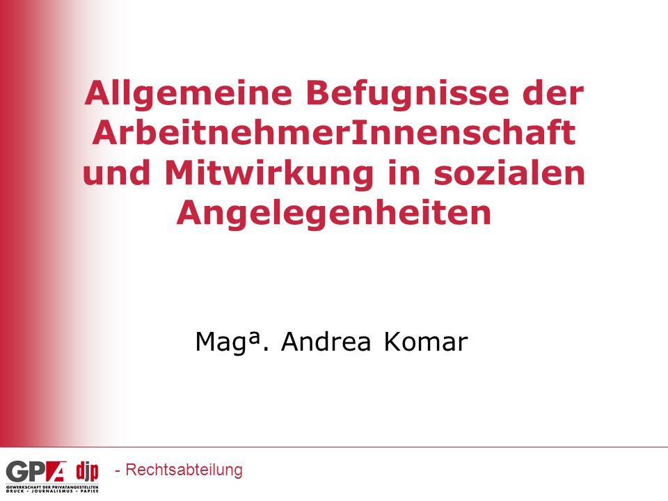 Allgemeine Befugnisse der ArbeitnehmerInnenschaft und Mitwirkung in sozialen Angelegenheiten Magª. Andrea Komar - Rechtsabteilung