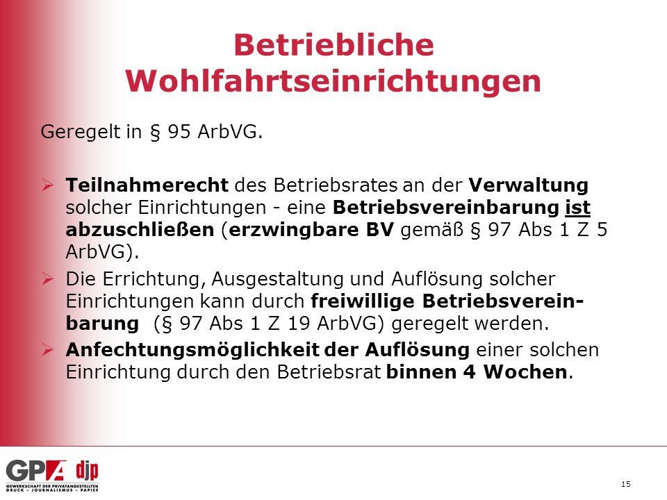15 Betriebliche Wohlfahrtseinrichtungen Geregelt in § 95 ArbVG. Teilnahmerecht des Betriebsrates an der Verwaltung solcher Einrichtungen - eine Betrie