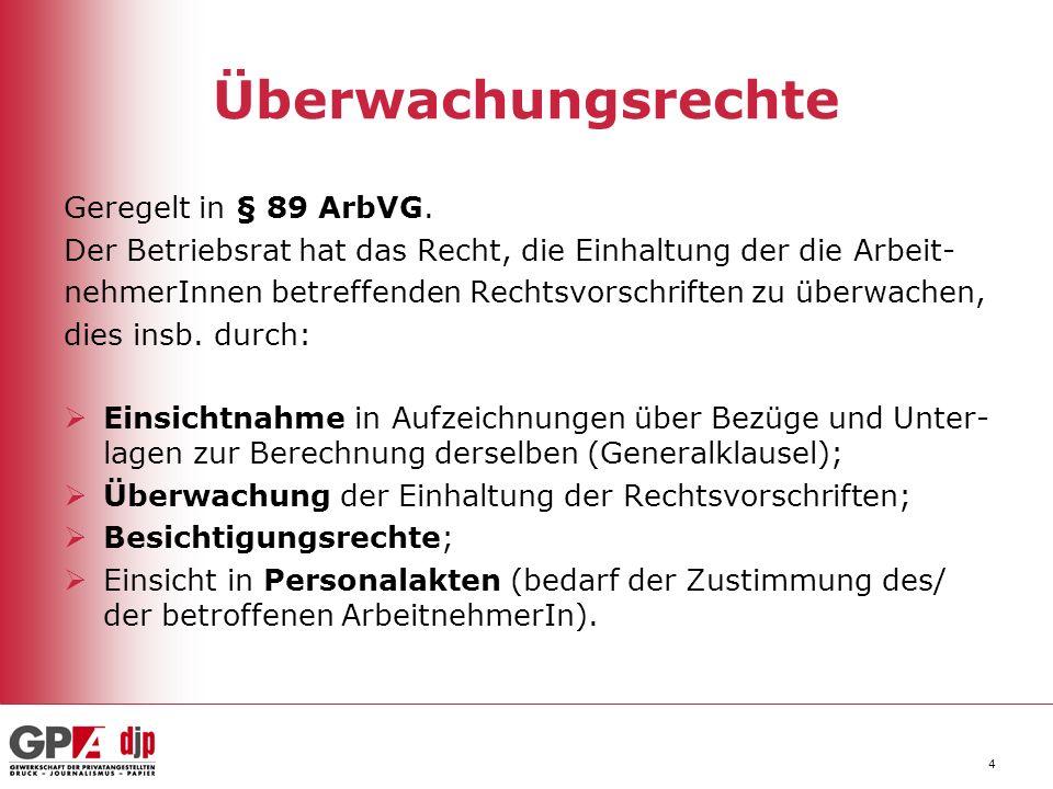 4 Überwachungsrechte Geregelt in § 89 ArbVG. Der Betriebsrat hat das Recht, die Einhaltung der die Arbeit- nehmerInnen betreffenden Rechtsvorschriften