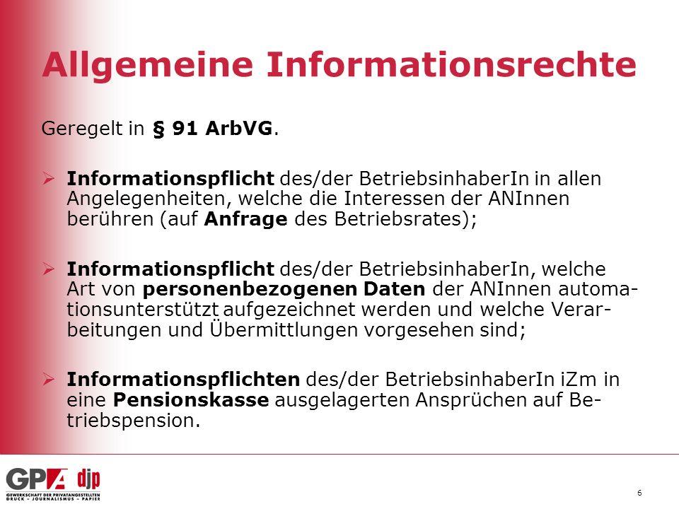 6 Allgemeine Informationsrechte Geregelt in § 91 ArbVG. Informationspflicht des/der BetriebsinhaberIn in allen Angelegenheiten, welche die Interessen