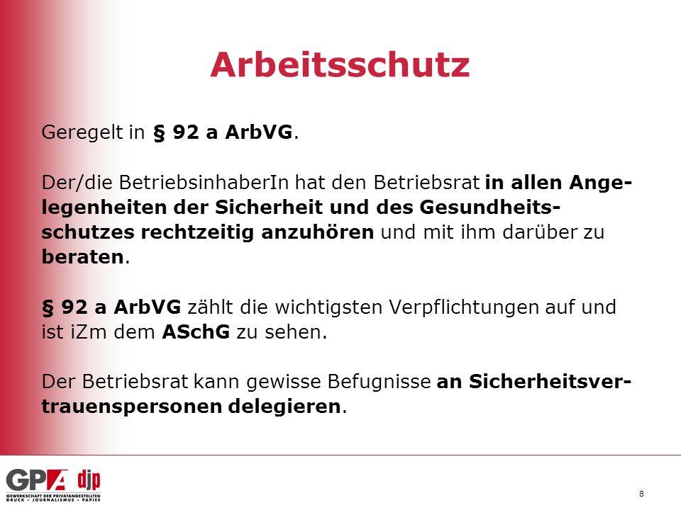 8 Arbeitsschutz Geregelt in § 92 a ArbVG. Der/die BetriebsinhaberIn hat den Betriebsrat in allen Ange- legenheiten der Sicherheit und des Gesundheits-