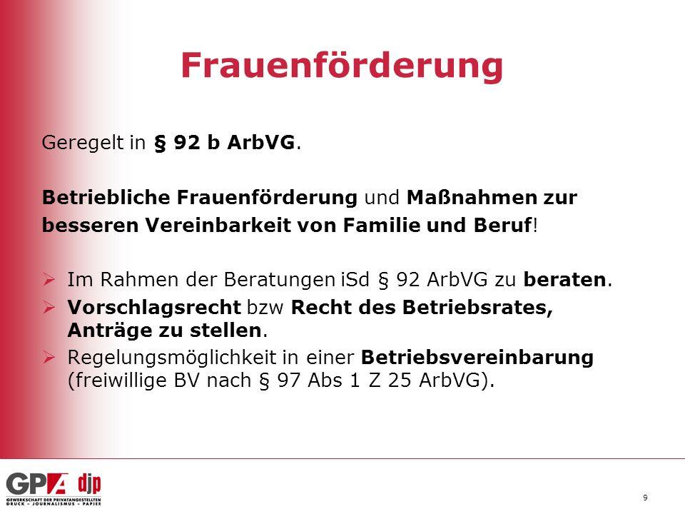 9 Frauenförderung Geregelt in § 92 b ArbVG. Betriebliche Frauenförderung und Maßnahmen zur besseren Vereinbarkeit von Familie und Beruf! Im Rahmen der