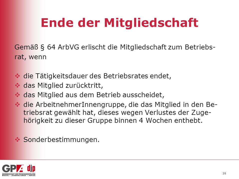 16 Ende der Mitgliedschaft Gemäß § 64 ArbVG erlischt die Mitgliedschaft zum Betriebs- rat, wenn die Tätigkeitsdauer des Betriebsrates endet, das Mitgl