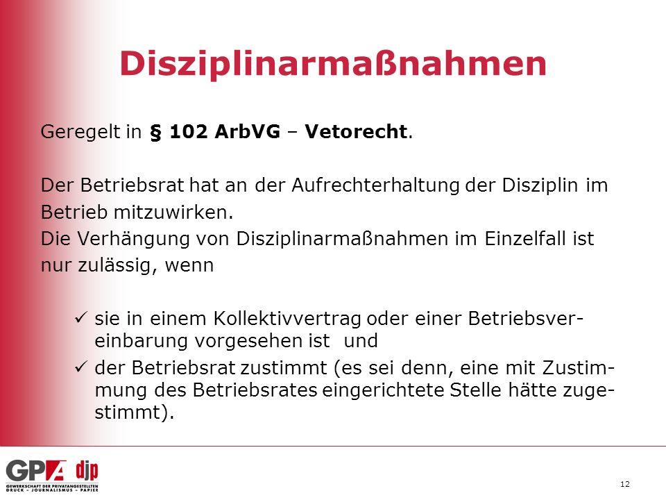 12 Disziplinarmaßnahmen Geregelt in § 102 ArbVG – Vetorecht. Der Betriebsrat hat an der Aufrechterhaltung der Disziplin im Betrieb mitzuwirken. Die Ve
