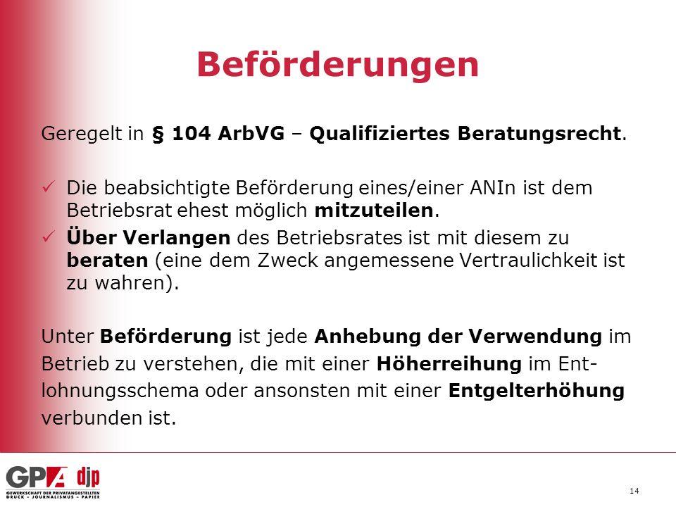 14 Beförderungen Geregelt in § 104 ArbVG – Qualifiziertes Beratungsrecht. Die beabsichtigte Beförderung eines/einer ANIn ist dem Betriebsrat ehest mög