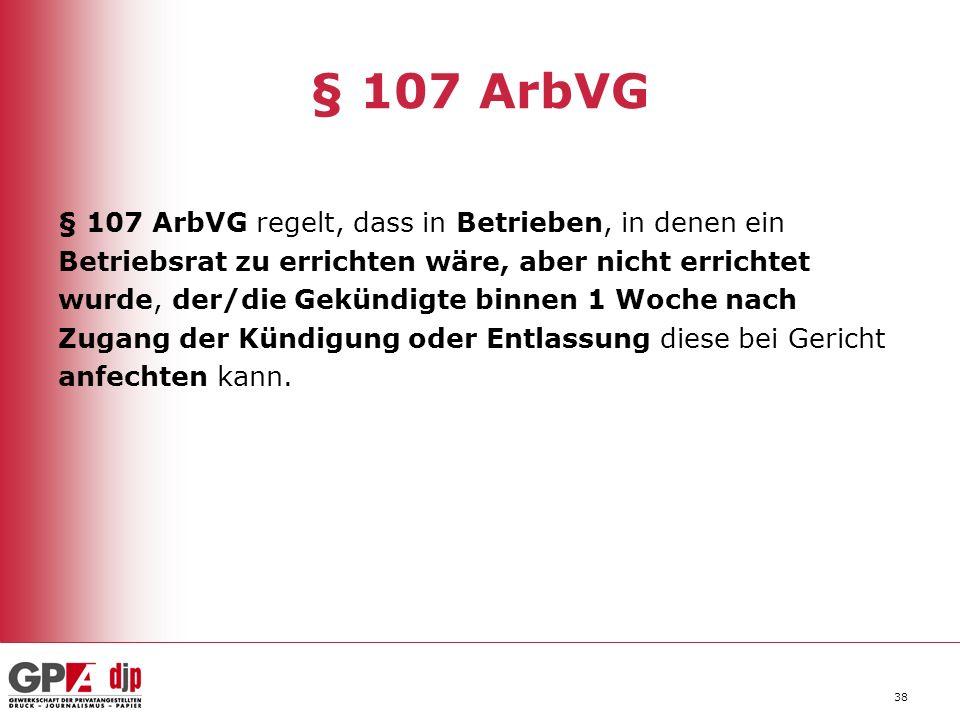 38 § 107 ArbVG § 107 ArbVG regelt, dass in Betrieben, in denen ein Betriebsrat zu errichten wäre, aber nicht errichtet wurde, der/die Gekündigte binne