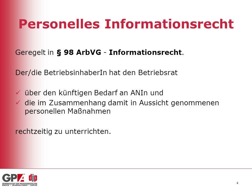 4 Personelles Informationsrecht Geregelt in § 98 ArbVG - Informationsrecht. Der/die BetriebsinhaberIn hat den Betriebsrat über den künftigen Bedarf an