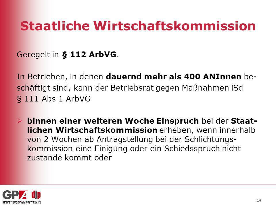 16 Staatliche Wirtschaftskommission Geregelt in § 112 ArbVG. In Betrieben, in denen dauernd mehr als 400 ANInnen be- schäftigt sind, kann der Betriebs
