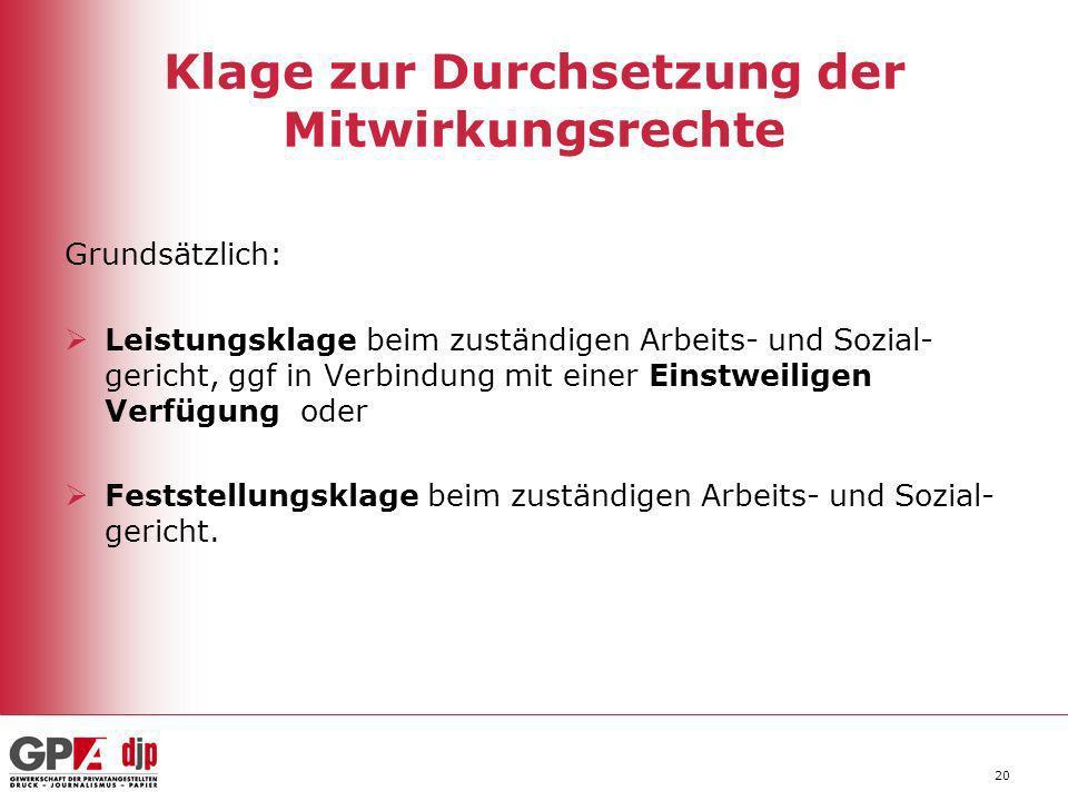 20 Klage zur Durchsetzung der Mitwirkungsrechte Grundsätzlich: Leistungsklage beim zuständigen Arbeits- und Sozial- gericht, ggf in Verbindung mit ein