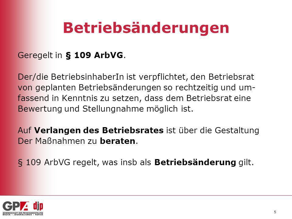 5 Betriebsänderungen Geregelt in § 109 ArbVG. Der/die BetriebsinhaberIn ist verpflichtet, den Betriebsrat von geplanten Betriebsänderungen so rechtzei