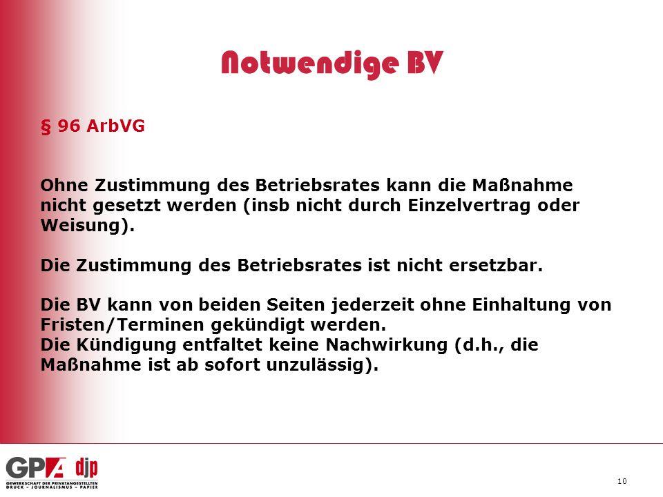 10 Notwendige BV § 96 ArbVG Ohne Zustimmung des Betriebsrates kann die Maßnahme nicht gesetzt werden (insb nicht durch Einzelvertrag oder Weisung). Di