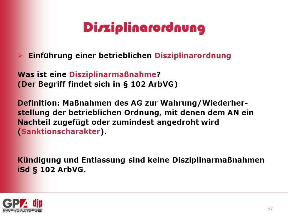 12 Disziplinarordnung Einführung einer betrieblichen Disziplinarordnung Was ist eine Disziplinarmaßnahme? (Der Begriff findet sich in § 102 ArbVG) Def