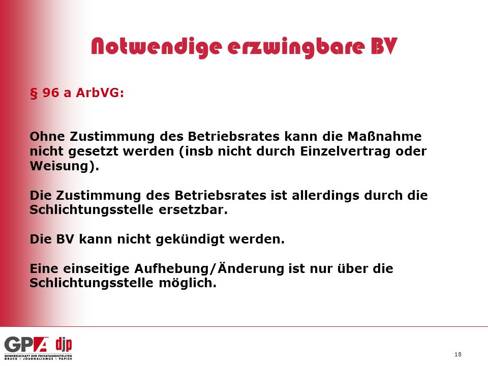 18 Notwendige erzwingbare BV § 96 a ArbVG: Ohne Zustimmung des Betriebsrates kann die Maßnahme nicht gesetzt werden (insb nicht durch Einzelvertrag od