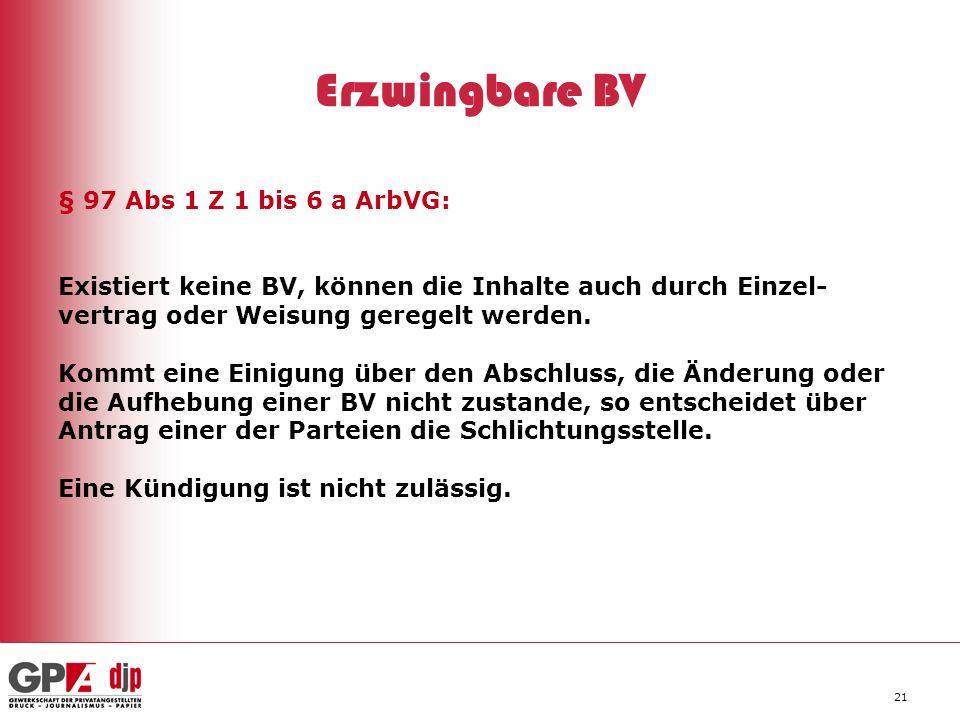 21 Erzwingbare BV § 97 Abs 1 Z 1 bis 6 a ArbVG: Existiert keine BV, können die Inhalte auch durch Einzel- vertrag oder Weisung geregelt werden. Kommt