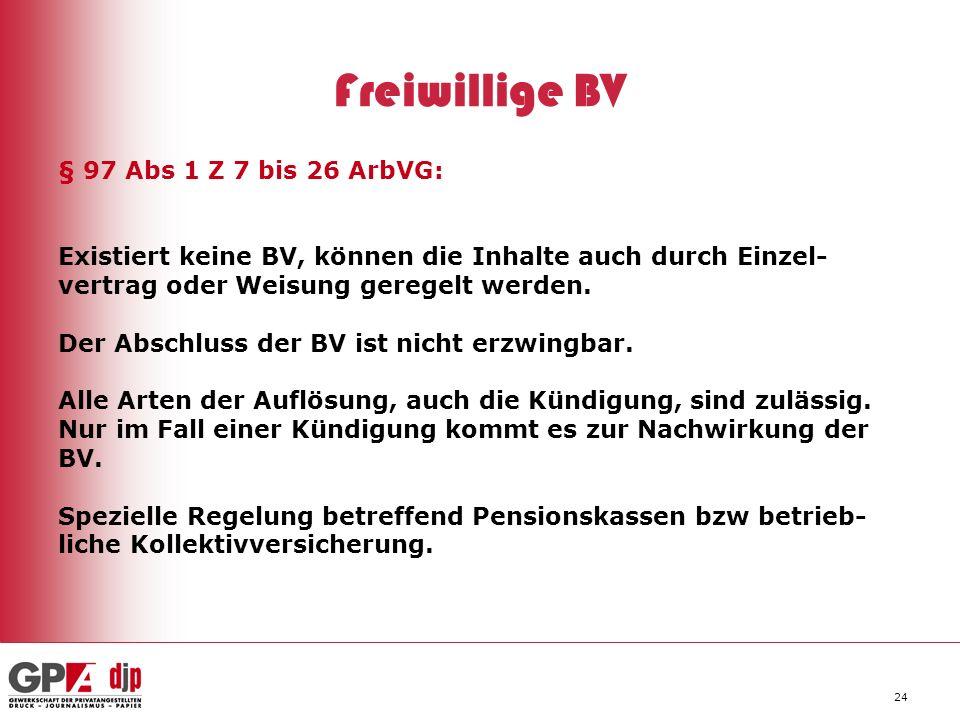 24 Freiwillige BV § 97 Abs 1 Z 7 bis 26 ArbVG: Existiert keine BV, können die Inhalte auch durch Einzel- vertrag oder Weisung geregelt werden. Der Abs
