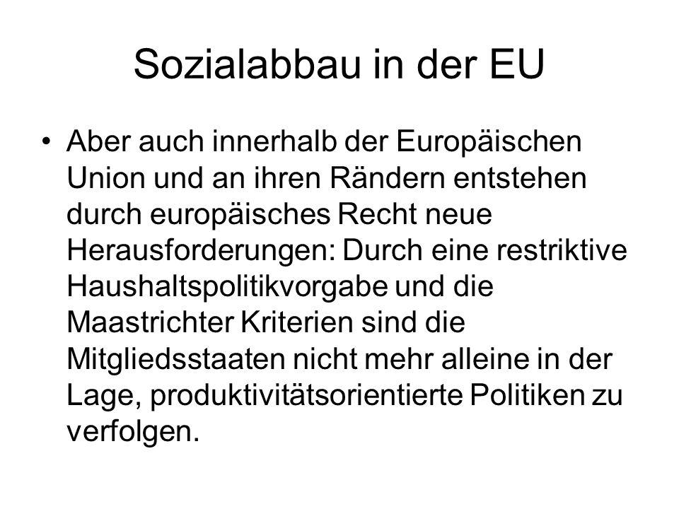 Sozialabbau in der EU Aber auch innerhalb der Europäischen Union und an ihren Rändern entstehen durch europäisches Recht neue Herausforderungen: Durch eine restriktive Haushaltspolitikvorgabe und die Maastrichter Kriterien sind die Mitgliedsstaaten nicht mehr alleine in der Lage, produktivitätsorientierte Politiken zu verfolgen.
