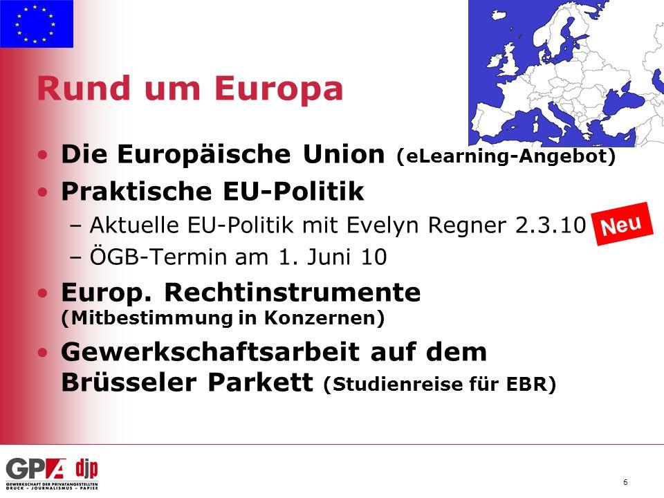 6 Rund um Europa Die Europäische Union (eLearning-Angebot) Praktische EU-Politik –Aktuelle EU-Politik mit Evelyn Regner 2.3.10 –ÖGB-Termin am 1.