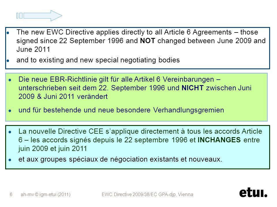 ah-mv © igm-etui (2011) EWC Directive 2009/38/EC GPA-djp, Vienna 17 Anpassungsklausel gilt, wenn wesentliche strukturelle Veränderungen des UN vorliegen, und die betroffene(n) Vereinbarung(en) keine adäquaten Regeln enthalten und Unternehmensinitiative oder Antrag aus mindestens 2 Ländern La clause dadaptation sapplique en cas de changement significatif de la structure de lentreprise, et en labsence de règles adéquates dans le(s) accord(s) concerné(s), et à linitiative de lentreprise ou à la demande de deux pays Adaptation clause applies if significant change of company structure, and no adequate rules in agreement(s) affected, and company initiative or request from two countries Art.