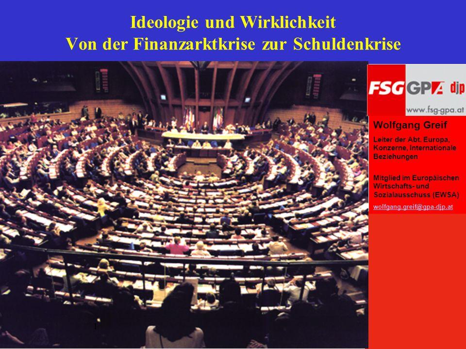 Ideologie und Wirklichkeit Von der Finanzarktkrise zur Schuldenkrise Wolfgang Greif Leiter der Abt. Europa, Konzerne, Internationale Beziehungen Mitgl