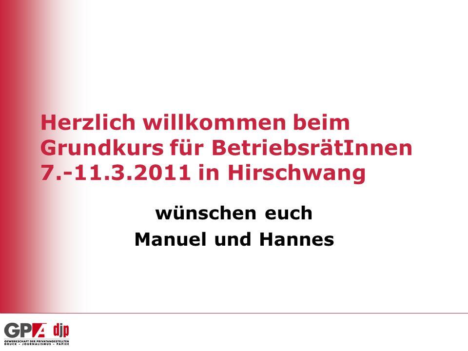 Herzlich willkommen beim Grundkurs für BetriebsrätInnen 7.-11.3.2011 in Hirschwang wünschen euch Manuel und Hannes
