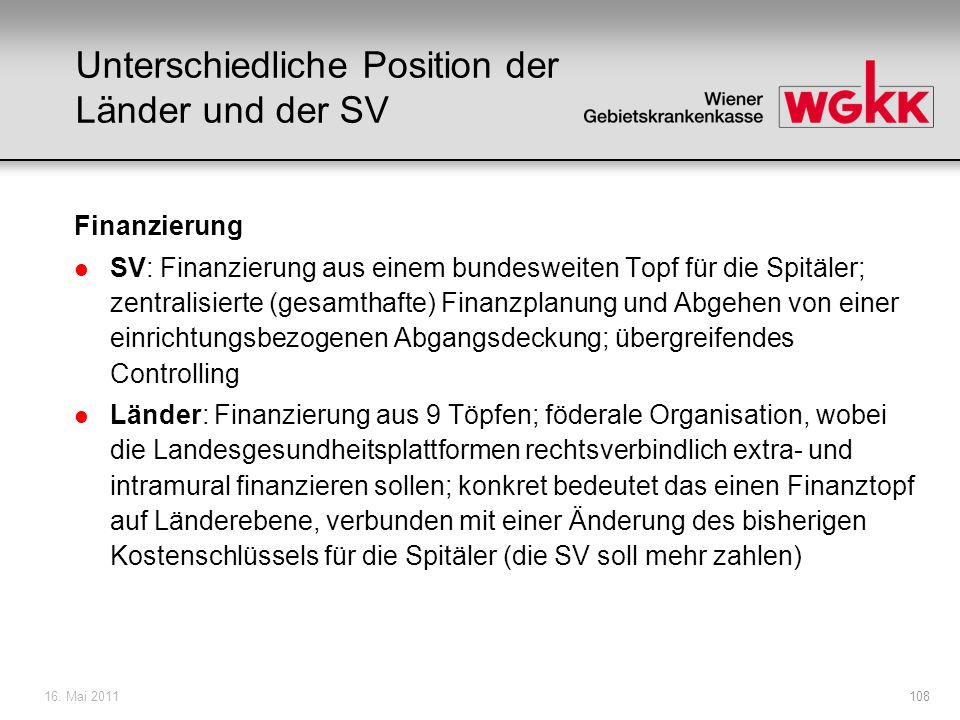 16. Mai 2011108 Unterschiedliche Position der Länder und der SV Finanzierung l SV: Finanzierung aus einem bundesweiten Topf für die Spitäler; zentrali