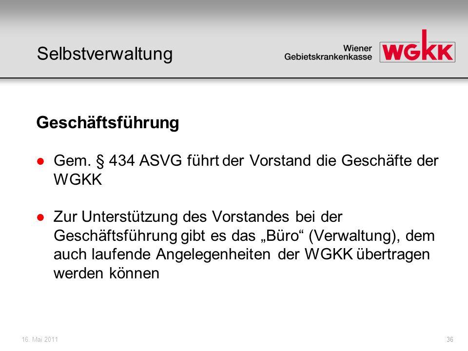 16. Mai 201136 Selbstverwaltung Geschäftsführung l Gem. § 434 ASVG führt der Vorstand die Geschäfte der WGKK l Zur Unterstützung des Vorstandes bei de