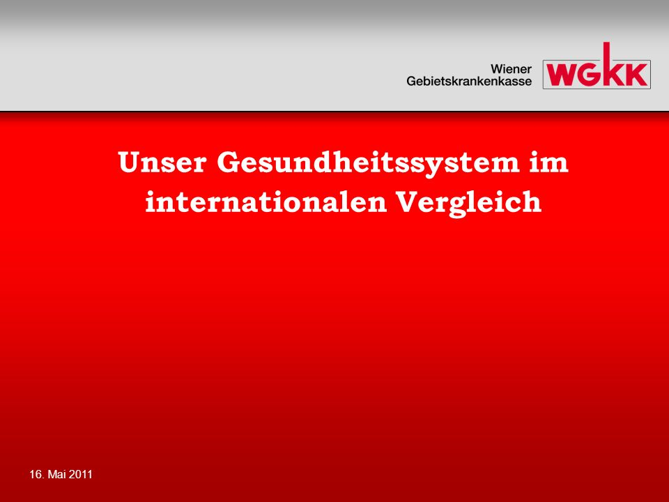 16. Mai 2011 Unser Gesundheitssystem im internationalen Vergleich