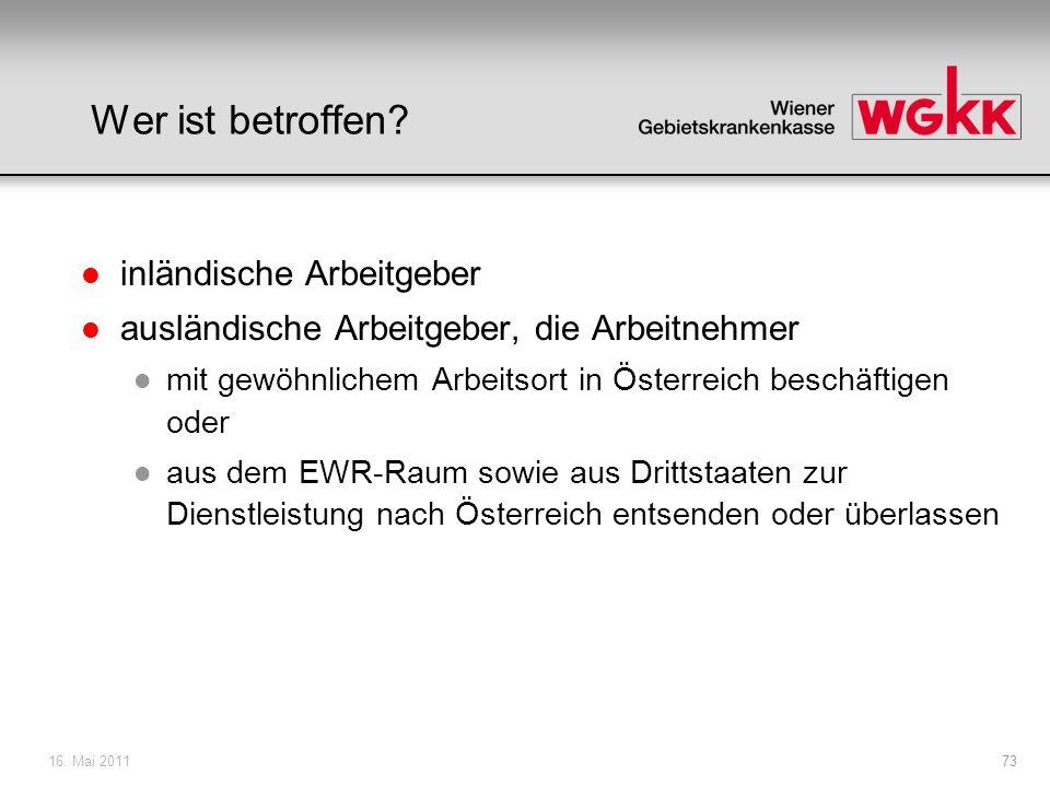16. Mai 201173 Wer ist betroffen? l inländische Arbeitgeber l ausländische Arbeitgeber, die Arbeitnehmer l mit gewöhnlichem Arbeitsort in Österreich b