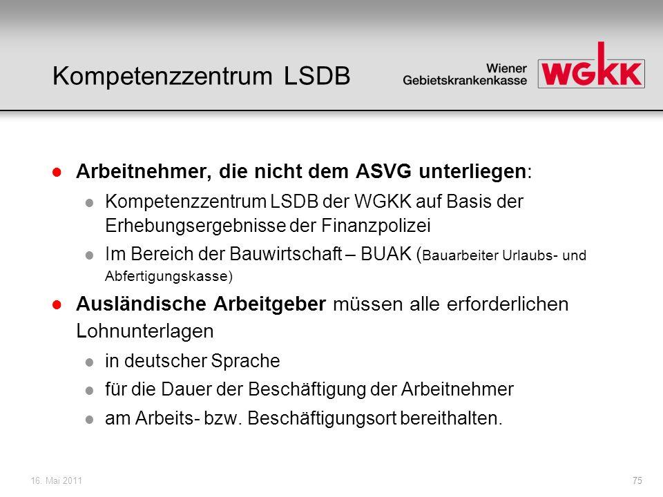 16. Mai 201175 Kompetenzzentrum LSDB l Arbeitnehmer, die nicht dem ASVG unterliegen: l Kompetenzzentrum LSDB der WGKK auf Basis der Erhebungsergebniss