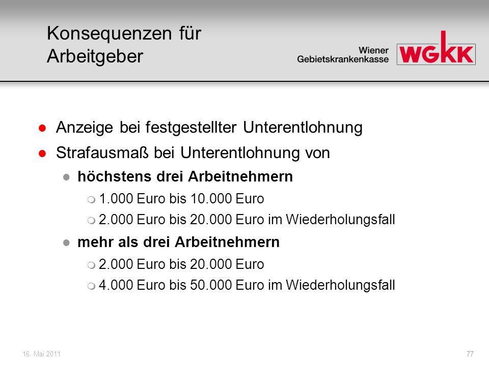 16. Mai 201177 Konsequenzen für Arbeitgeber l Anzeige bei festgestellter Unterentlohnung l Strafausmaß bei Unterentlohnung von l höchstens drei Arbeit