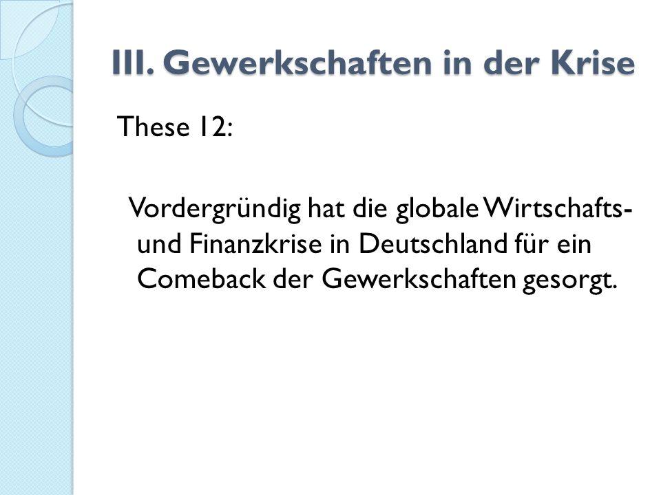 III. Gewerkschaften in der Krise These 12: Vordergründig hat die globale Wirtschafts- und Finanzkrise in Deutschland für ein Comeback der Gewerkschaft