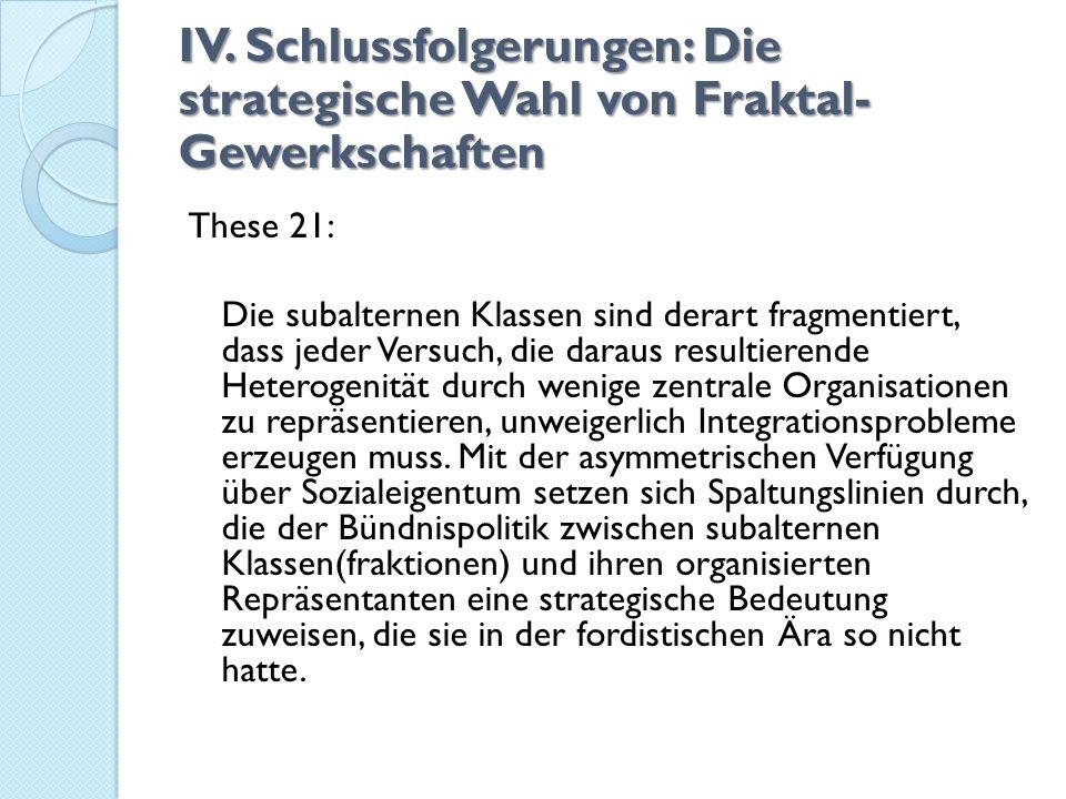 IV. Schlussfolgerungen: Die strategische Wahl von Fraktal- Gewerkschaften These 21: Die subalternen Klassen sind derart fragmentiert, dass jeder Versu