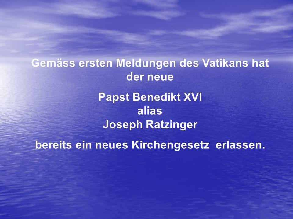 Gemäss ersten Meldungen des Vatikans hat der neue Papst Benedikt XVI alias Joseph Ratzinger bereits ein neues Kirchengesetz erlassen.