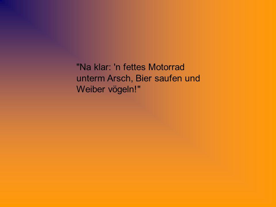 Na klar: n fettes Motorrad unterm Arsch, Bier saufen und Weiber vögeln!