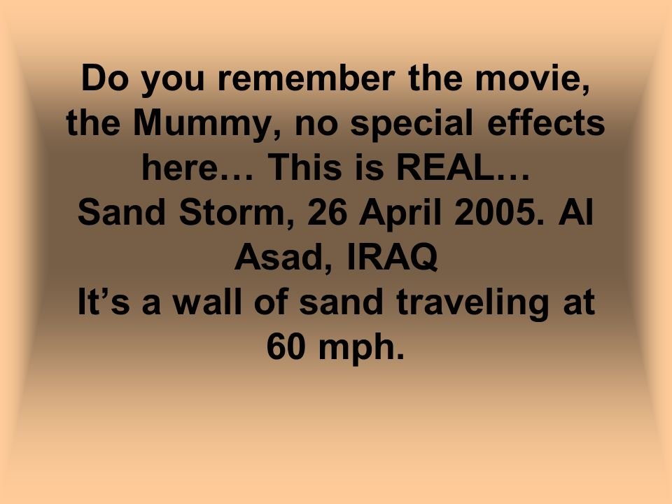 Do you remember the movie, the Mummy, no special effects here… This is REAL… Sand Storm, 26 April 2005. Al Asad, IRAQ Its a wall of sand traveling at