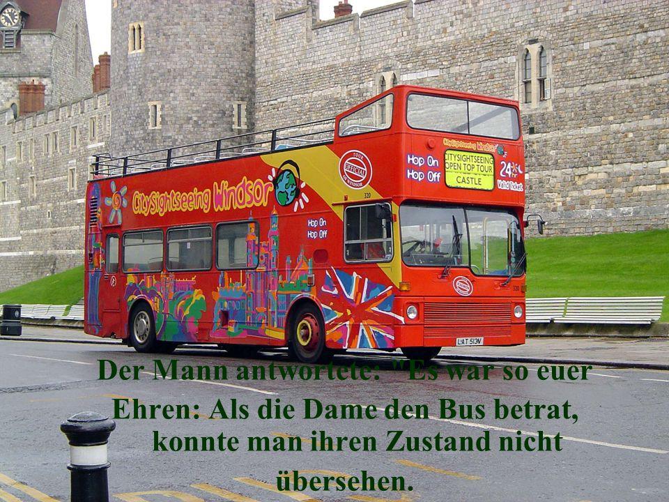 Der Mann antwortete: Es war so euer Ehren: Als die Dame den Bus betrat, konnte man ihren Zustand nicht übersehen.